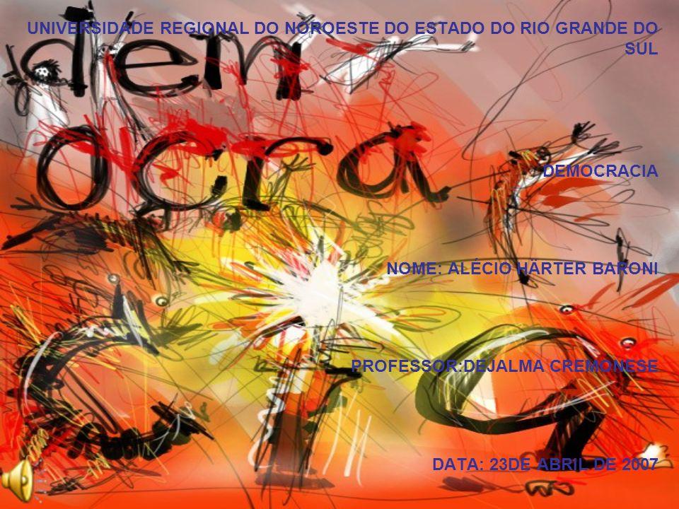 UNIVERSIDADE REGIONAL DO NOROESTE DO ESTADO DO RIO GRANDE DO SUL DEMOCRACIA NOME: ALÉCIO HÄRTER BARONI PROFESSOR:DEJALMA CREMONESE DATA: 23DE ABRIL DE
