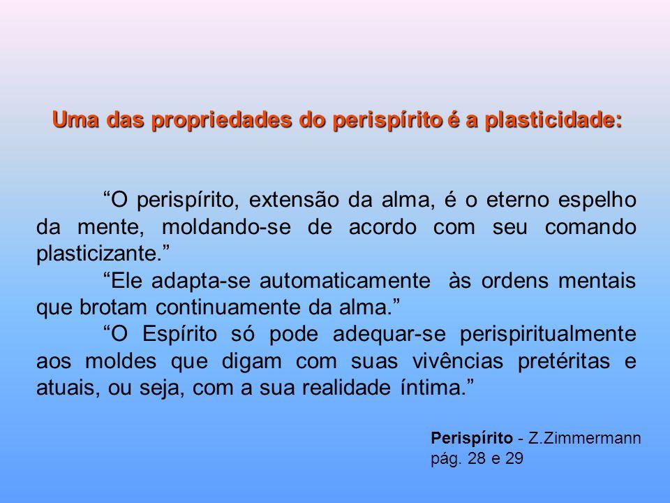 Uma das propriedades do perispírito é a plasticidade: O perispírito, extensão da alma, é o eterno espelho da mente, moldando-se de acordo com seu coma