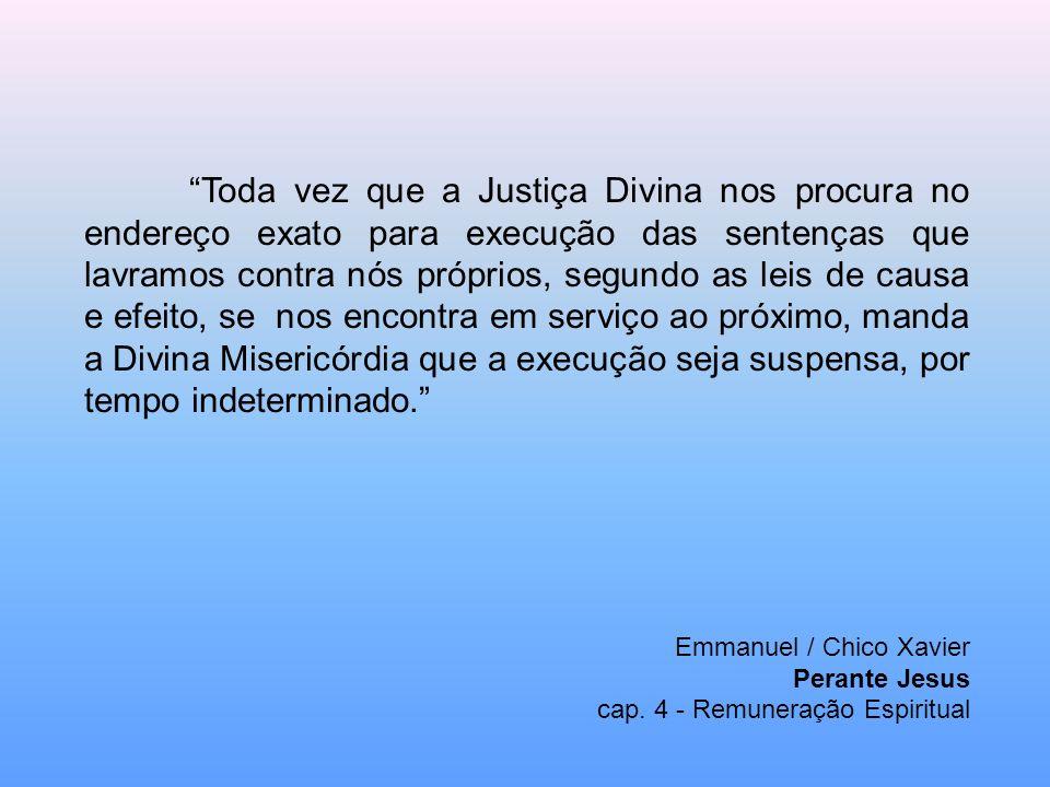 Toda vez que a Justiça Divina nos procura no endereço exato para execução das sentenças que lavramos contra nós próprios, segundo as leis de causa e e