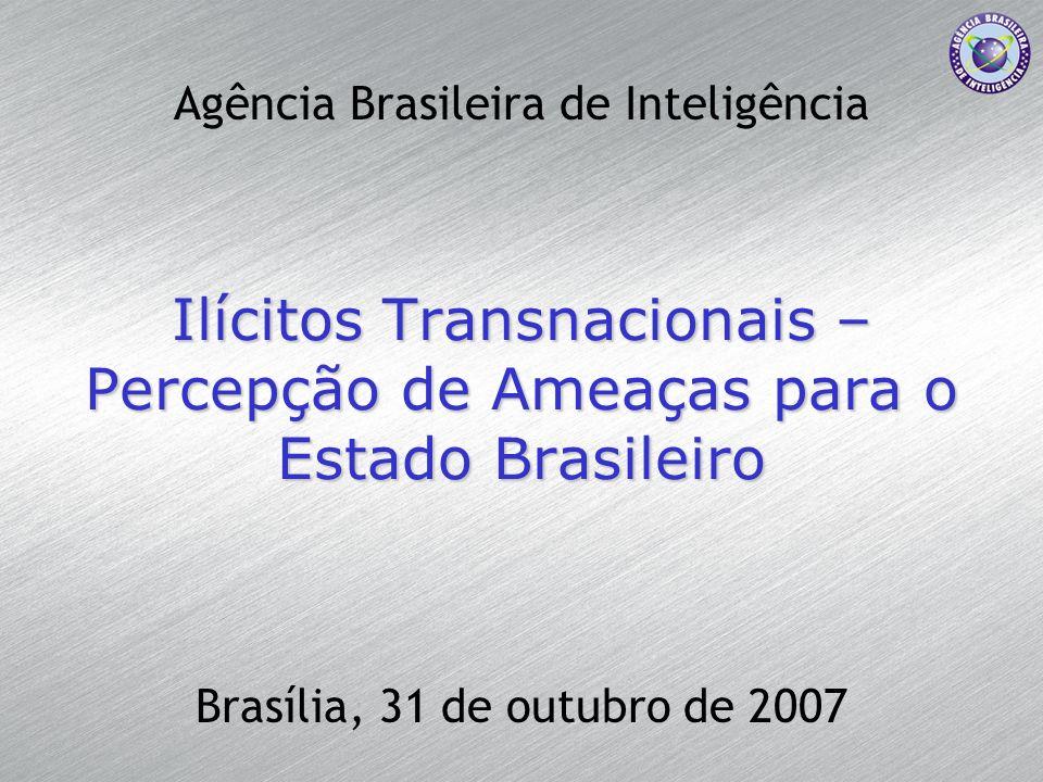 Ilícitos Transnacionais – Percepção de Ameaças para o Estado Brasileiro Brasília, 31 de outubro de 2007 Agência Brasileira de Inteligência