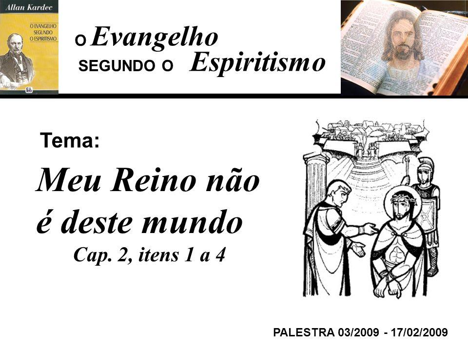 Evangelho Espiritismo Tema: PALESTRA 03/2009 - 17/02/2009 Meu Reino não é deste mundo Cap. 2, itens 1 a 4 SEGUNDO O O