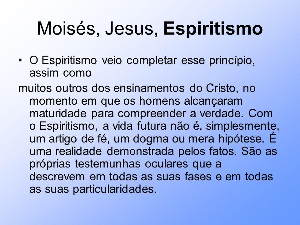 Moisés, Jesus, Espiritismo O Espiritismo veio completar esse princípio, assim como muitos outros dos ensinamentos do Cristo, no momento em que os home