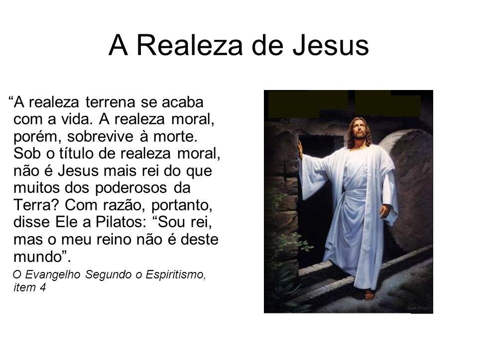 A Realeza de Jesus A realeza terrena se acaba com a vida. A realeza moral, porém, sobrevive à morte. Sob o título de realeza moral, não é Jesus mais r