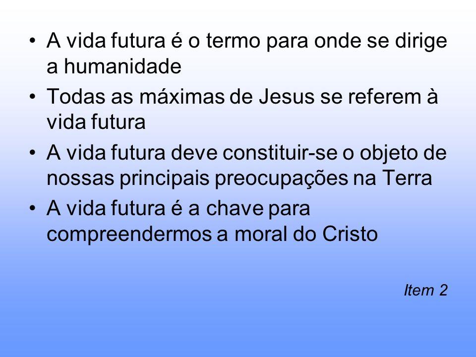 A vida futura é o termo para onde se dirige a humanidade Todas as máximas de Jesus se referem à vida futura A vida futura deve constituir-se o objeto