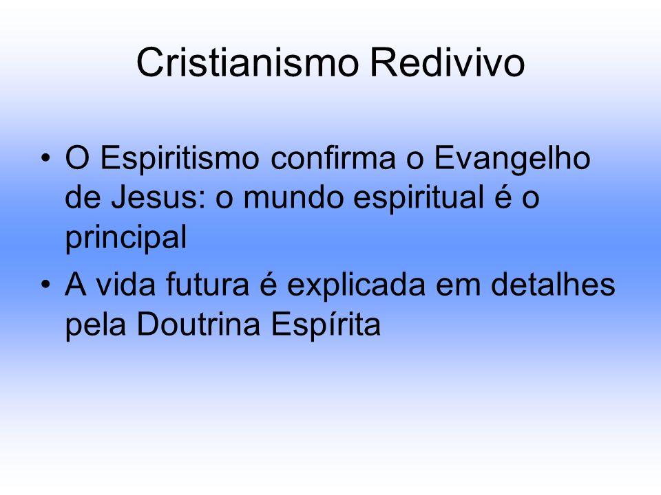 Cristianismo Redivivo O Espiritismo confirma o Evangelho de Jesus: o mundo espiritual é o principal A vida futura é explicada em detalhes pela Doutrin