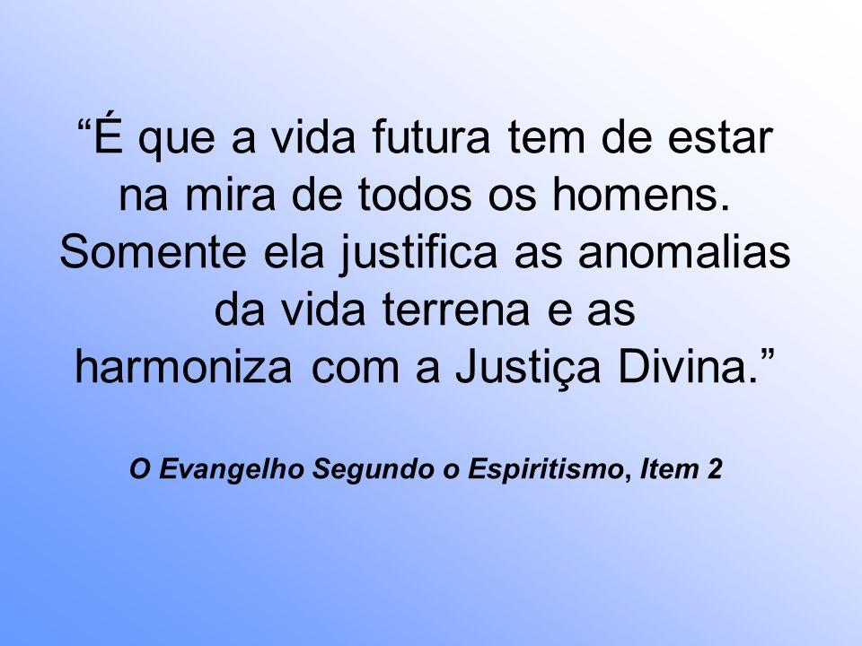 É que a vida futura tem de estar na mira de todos os homens. Somente ela justifica as anomalias da vida terrena e as harmoniza com a Justiça Divina. O