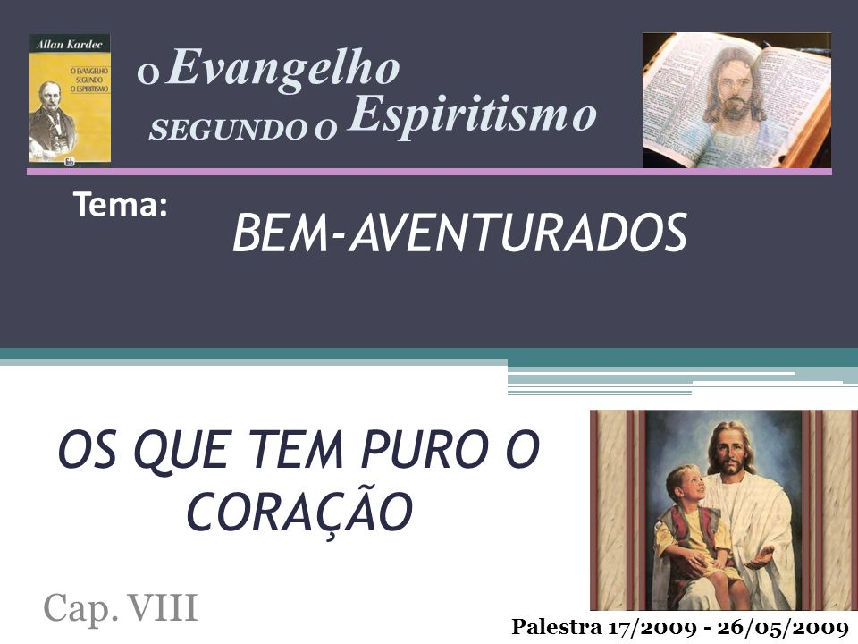 BEM-AVENTURADOS Cap. VIII Evangelho Espiritismo Palestra 17/2009 - 26/05/2009 SEGUNDO O O Tema: OS QUE TEM PURO O CORAÇÃO