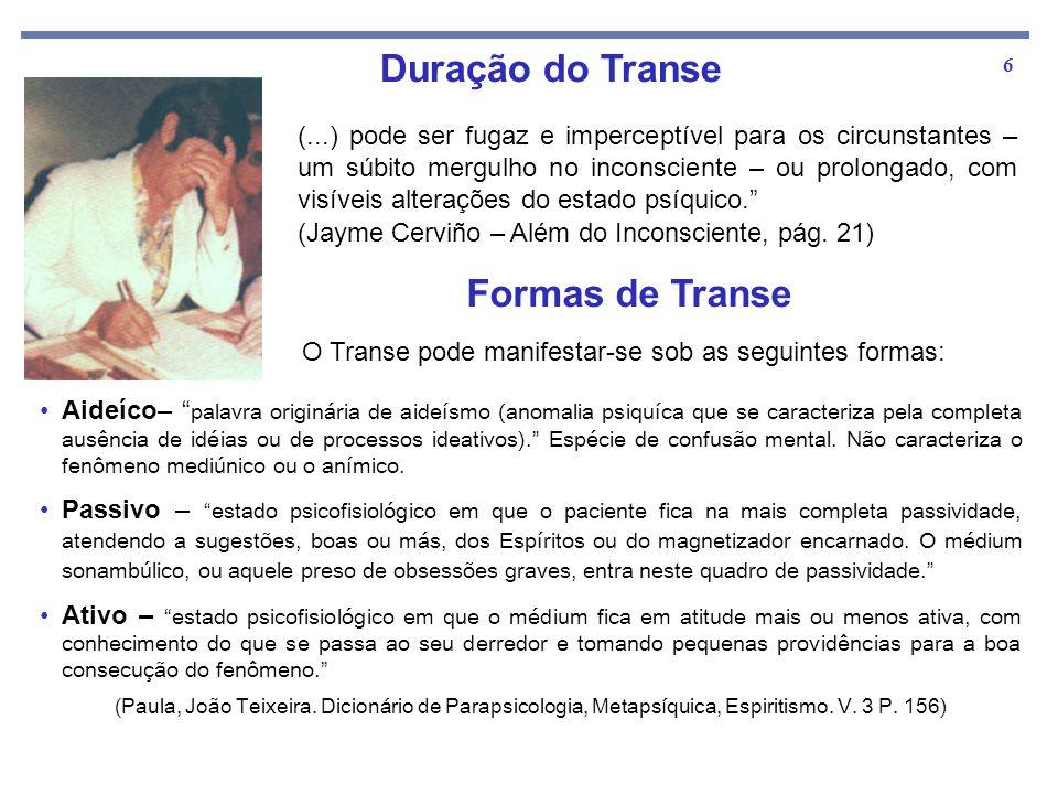 6 Duração do Transe (...) pode ser fugaz e imperceptível para os circunstantes – um súbito mergulho no inconsciente – ou prolongado, com visíveis alte