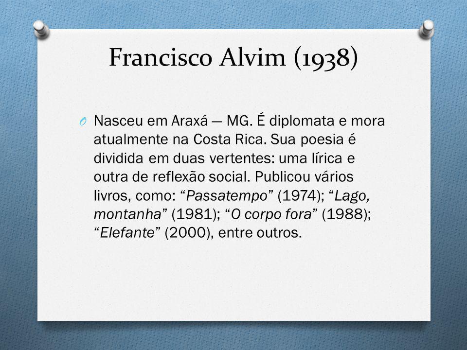 Francisco Alvim (1938) O Nasceu em Araxá MG. É diplomata e mora atualmente na Costa Rica. Sua poesia é dividida em duas vertentes: uma lírica e outra