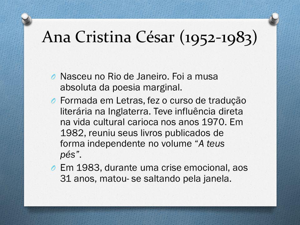 Ana Cristina César (1952-1983) O Nasceu no Rio de Janeiro. Foi a musa absoluta da poesia marginal. O Formada em Letras, fez o curso de tradução literá