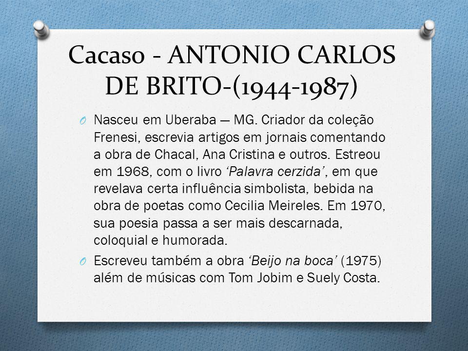 Cacaso - ANTONIO CARLOS DE BRITO-(1944-1987) O Nasceu em Uberaba MG. Criador da coleção Frenesi, escrevia artigos em jornais comentando a obra de Chac