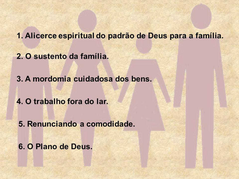 1. Alicerce espiritual do padrão de Deus para a família. 2. O sustento da família. 6. O Plano de Deus. 3. A mordomia cuidadosa dos bens. 4. O trabalho