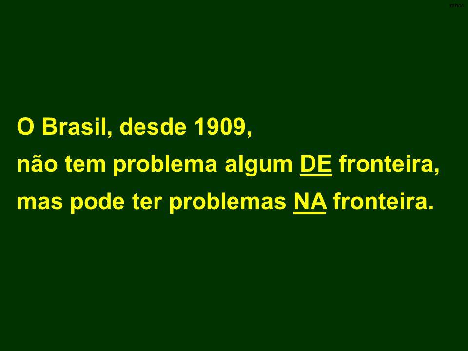 O Brasil, desde 1909, não tem problema algum DE fronteira, mas pode ter problemas NA fronteira. mhcc