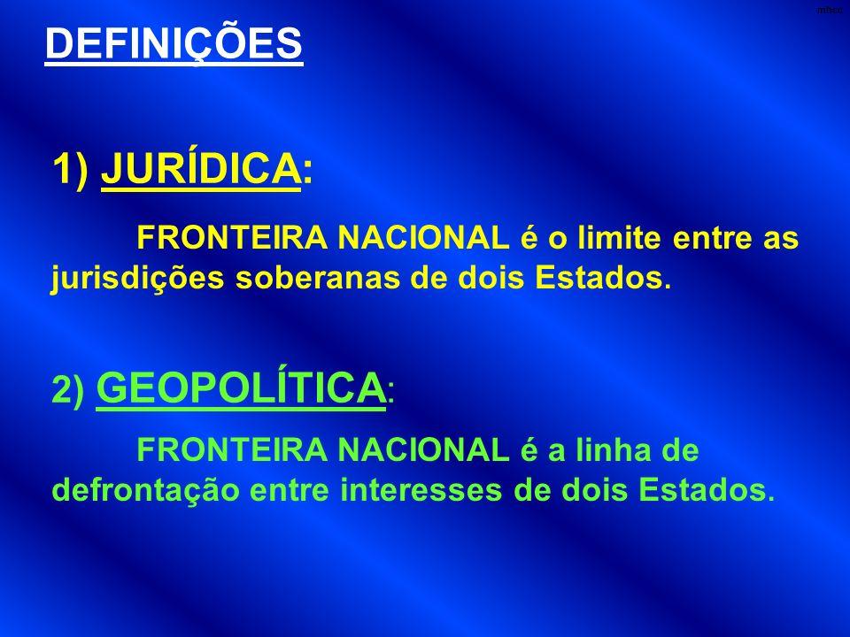 DEFINIÇÕES FRONTEIRA NACIONAL é o limite entre as jurisdições soberanas de dois Estados. 1) JURÍDICA: FRONTEIRA NACIONAL é a linha de defrontação entr