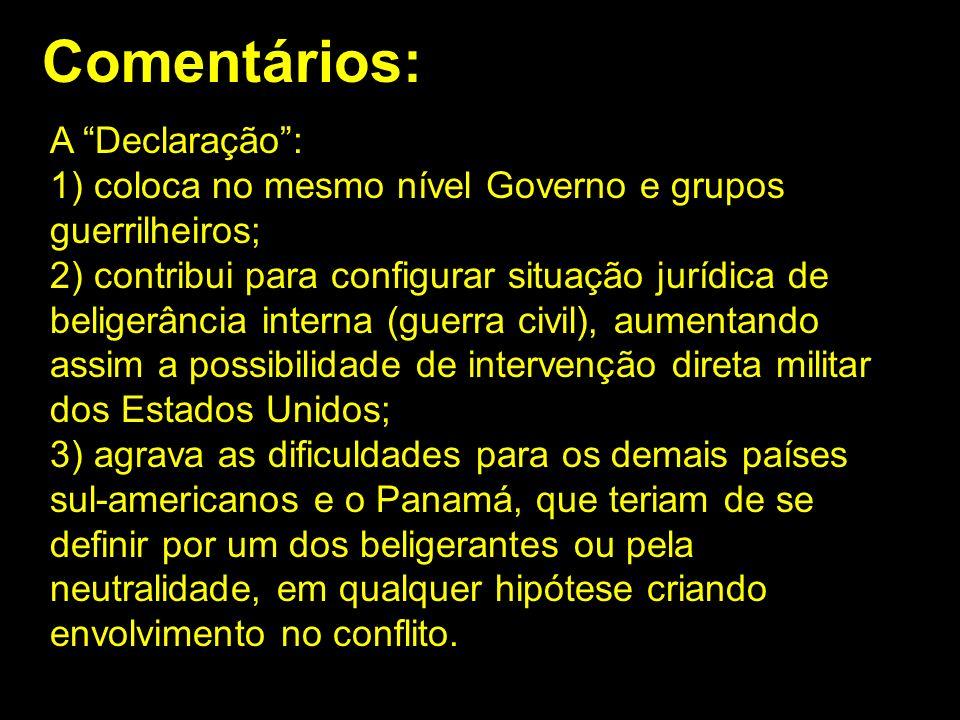 Comentários: A Declaração: 1) coloca no mesmo nível Governo e grupos guerrilheiros; 2) contribui para configurar situação jurídica de beligerância int