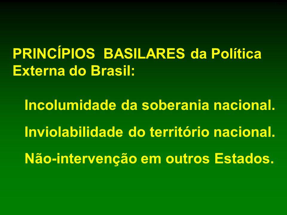 PRINCÍPIOS BASILARES da Política Externa do Brasil: Incolumidade da soberania nacional. Inviolabilidade do território nacional. Não-intervenção em out