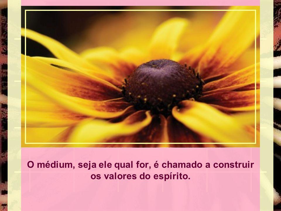 O médium, seja ele qual for, é chamado a construir os valores do espírito.