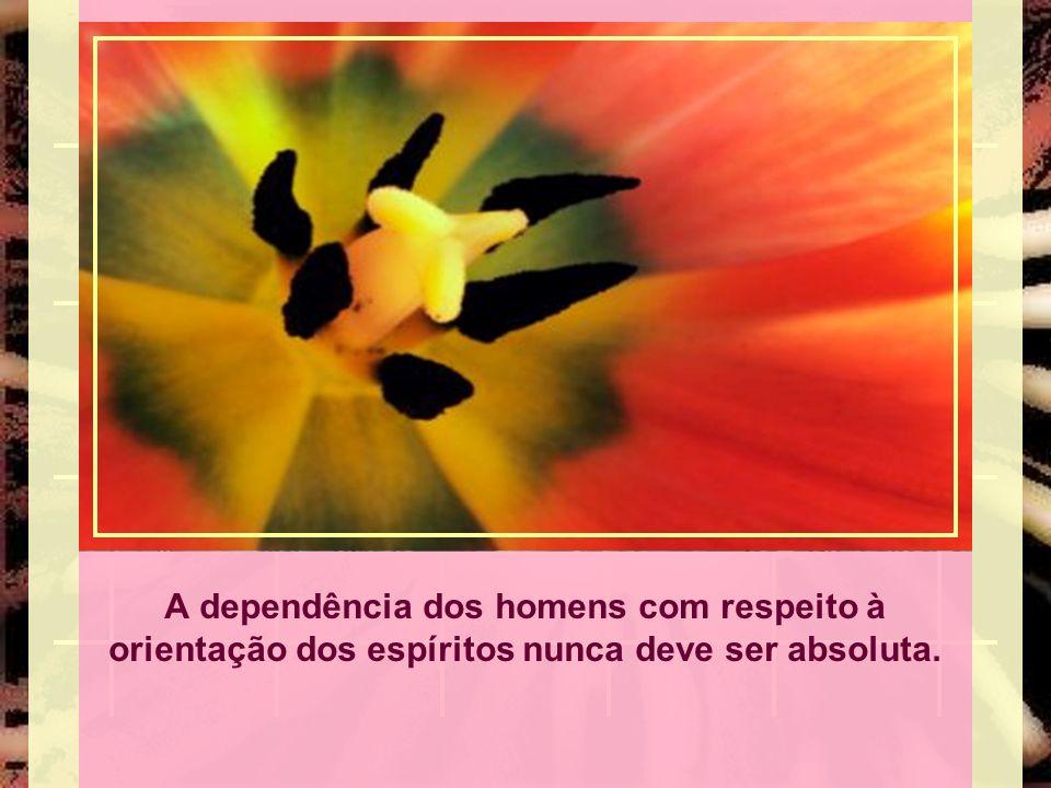 A dependência dos homens com respeito à orientação dos espíritos nunca deve ser absoluta.