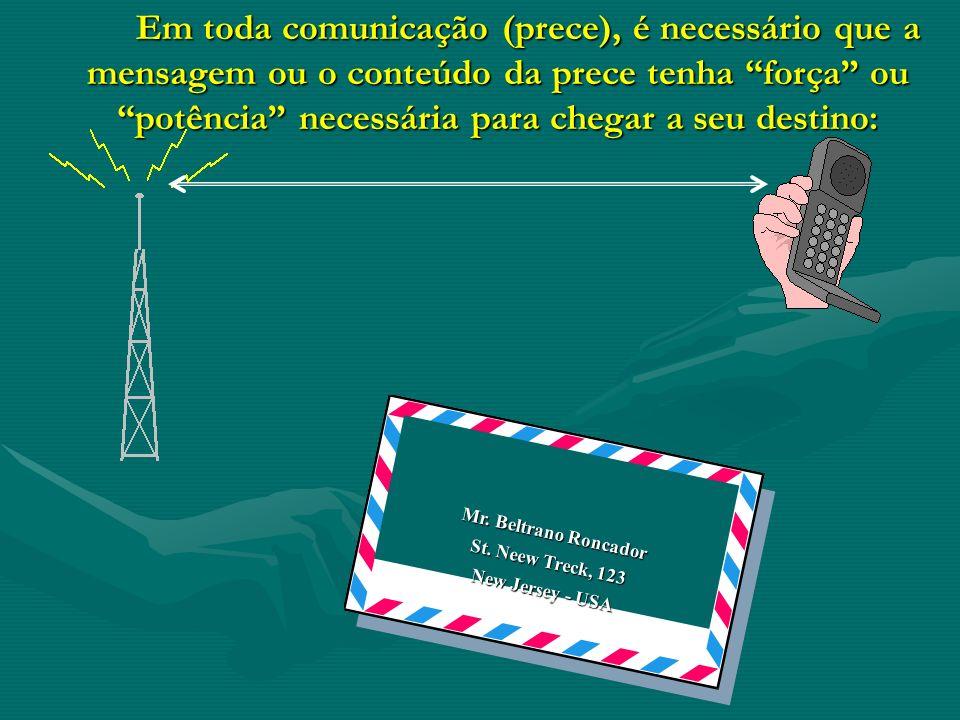Em toda comunicação (prece), é necessário que a mensagem ou o conteúdo da prece tenha força ou potência necessária para chegar a seu destino: Mr. Belt