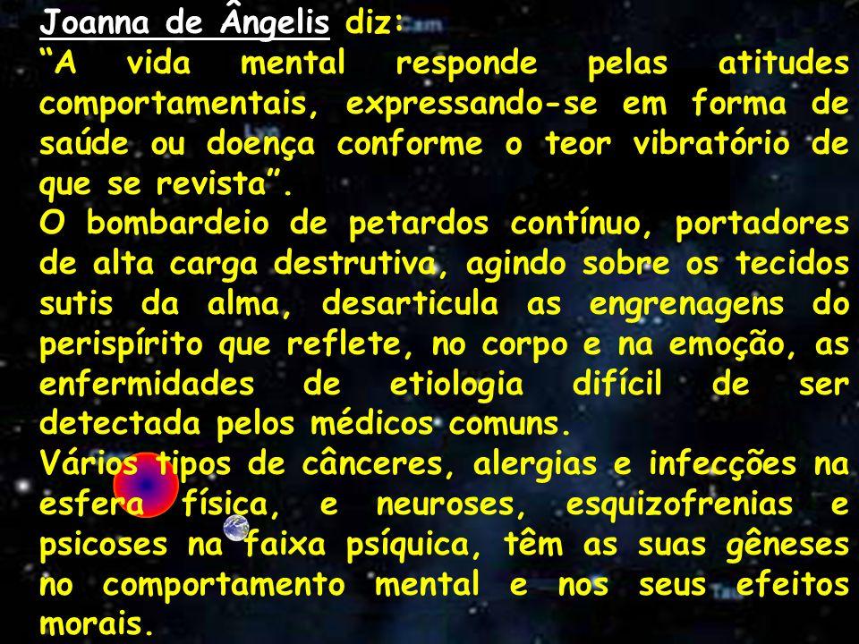 Joanna de Ângelis diz: A vida mental responde pelas atitudes comportamentais, expressando-se em forma de saúde ou doença conforme o teor vibratório de