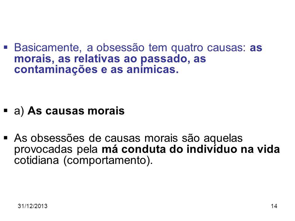 31/12/201314 Basicamente, a obsessão tem quatro causas: as morais, as relativas ao passado, as contaminações e as anímicas. a) As causas morais As obs