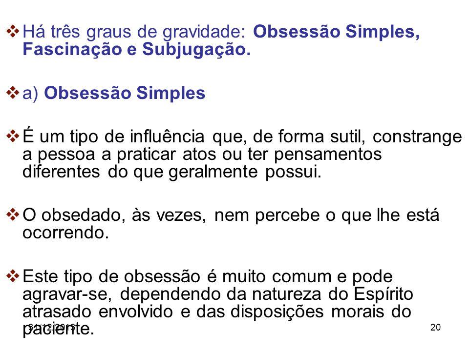 31/12/201320 Há três graus de gravidade: Obsessão Simples, Fascinação e Subjugação. a) Obsessão Simples É um tipo de influência que, de forma sutil, c