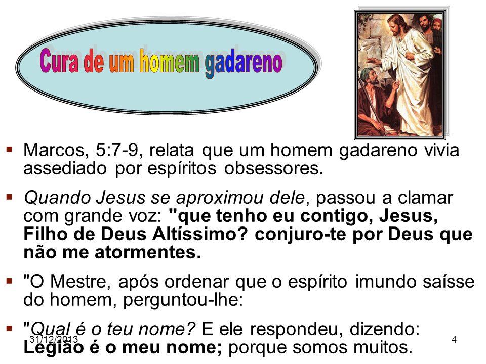 31/12/20134 Marcos, 5:7-9, relata que um homem gadareno vivia assediado por espíritos obsessores. Quando Jesus se aproximou dele, passou a clamar com