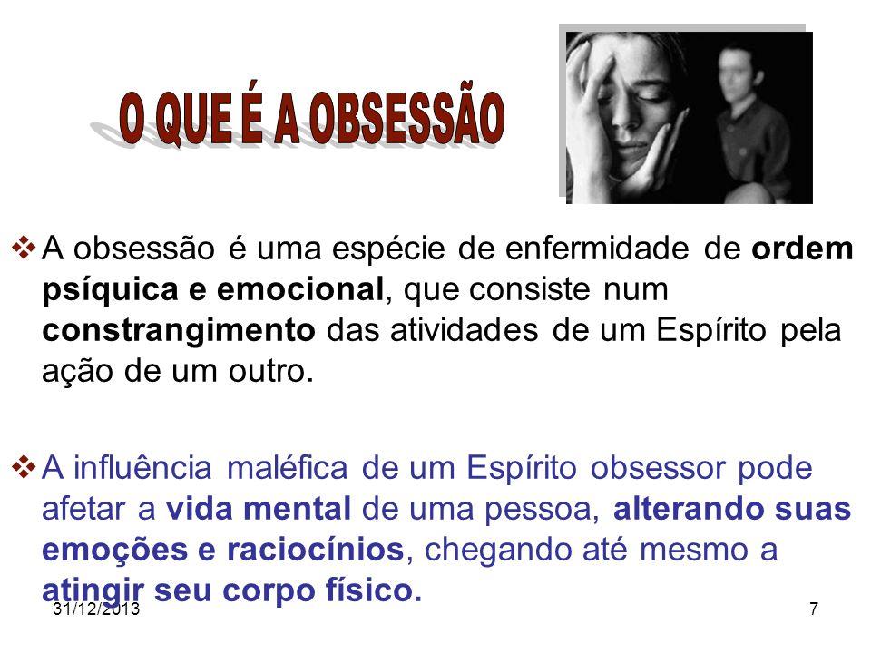 31/12/20137 A obsessão é uma espécie de enfermidade de ordem psíquica e emocional, que consiste num constrangimento das atividades de um Espírito pela