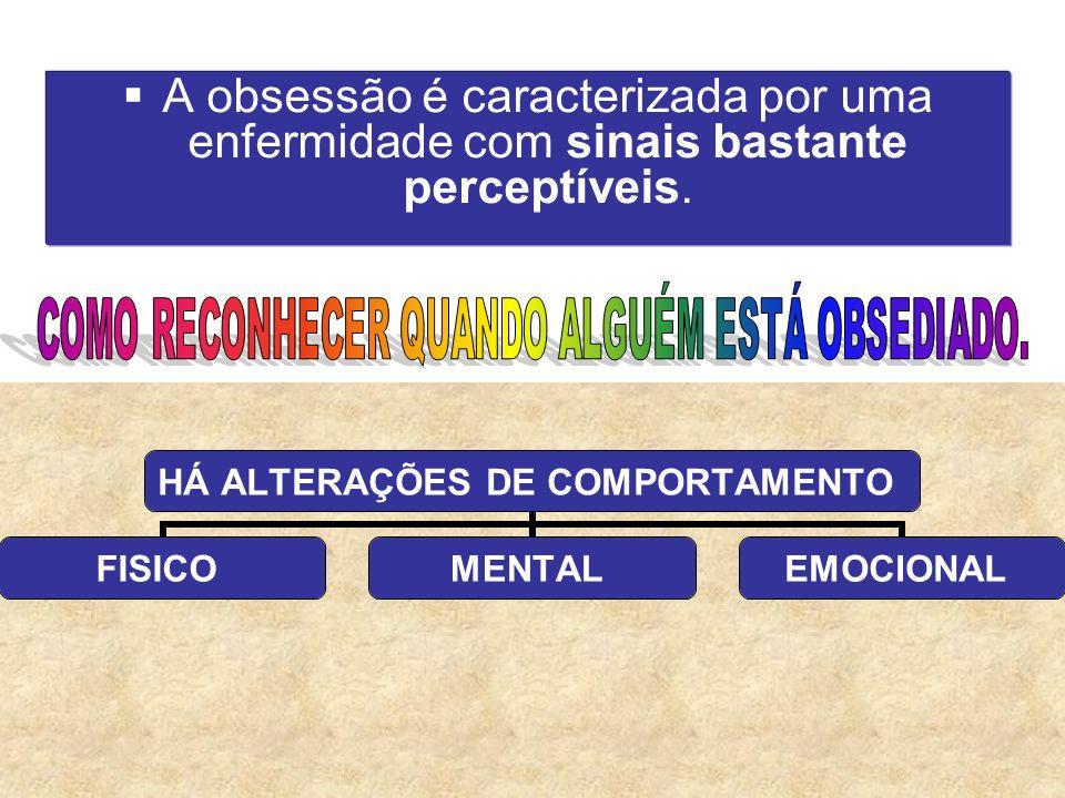 31/12/20139 A obsessão é caracterizada por uma enfermidade com sinais bastante perceptíveis. HÁ ALTERAÇÕES DE COMPORTAMENTO FISICOMENTALEMOCIONAL