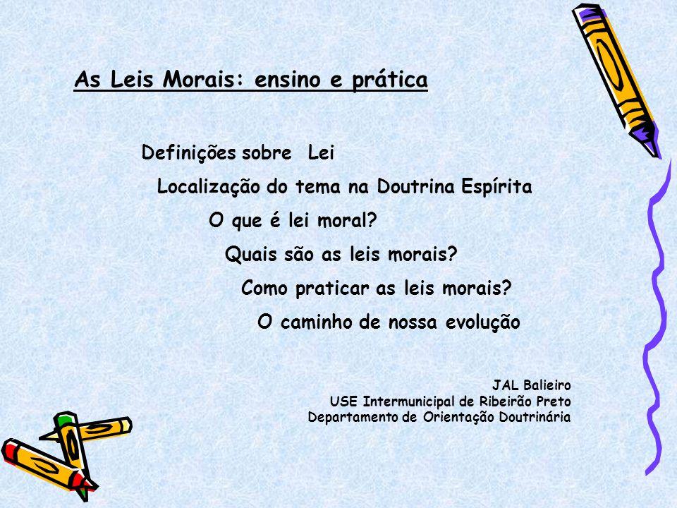 As Leis Morais: ensino e prática Definições sobre Lei Localização do tema na Doutrina Espírita O que é lei moral? Quais são as leis morais? Como prati