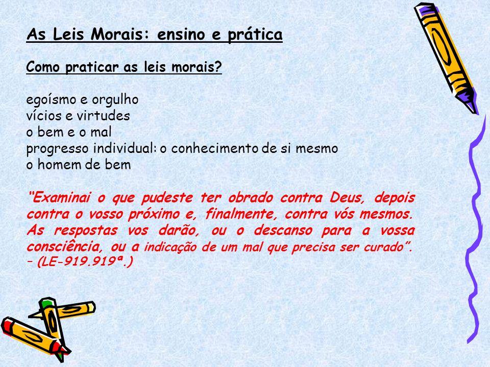 As Leis Morais: ensino e prática Como praticar as leis morais? egoísmo e orgulho vícios e virtudes o bem e o mal progresso individual: o conhecimento
