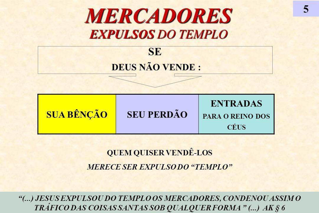 MERCADORES EXPULSOS DO TEMPLO 5 (...) JESUS EXPULSOU DO TEMPLO OS MERCADORES, CONDENOU ASSIM O TRÁFICO DAS COISAS SANTAS SOB QUALQUER FORMA (...) AK §