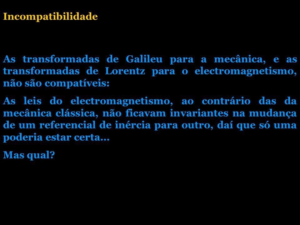 Incompatibilidade As transformadas de Galileu para a mecânica, e as transformadas de Lorentz para o electromagnetismo, não são compatíveis: As leis do