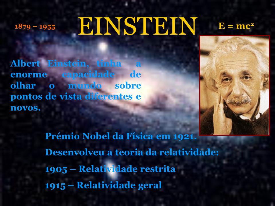Albert Einstein, tinha a enorme capacidade de olhar o mundo sobre pontos de vista diferentes e novos. E = mc 2 Desenvolveu a teoria da relatividade: 1