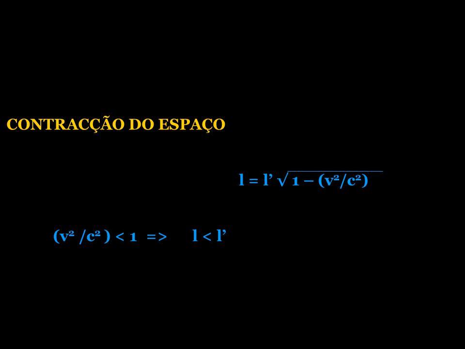 CONTRACÇÃO DO ESPAÇO l = l 1 – (v 2 /c 2 ) (v 2 /c 2 ) l < l