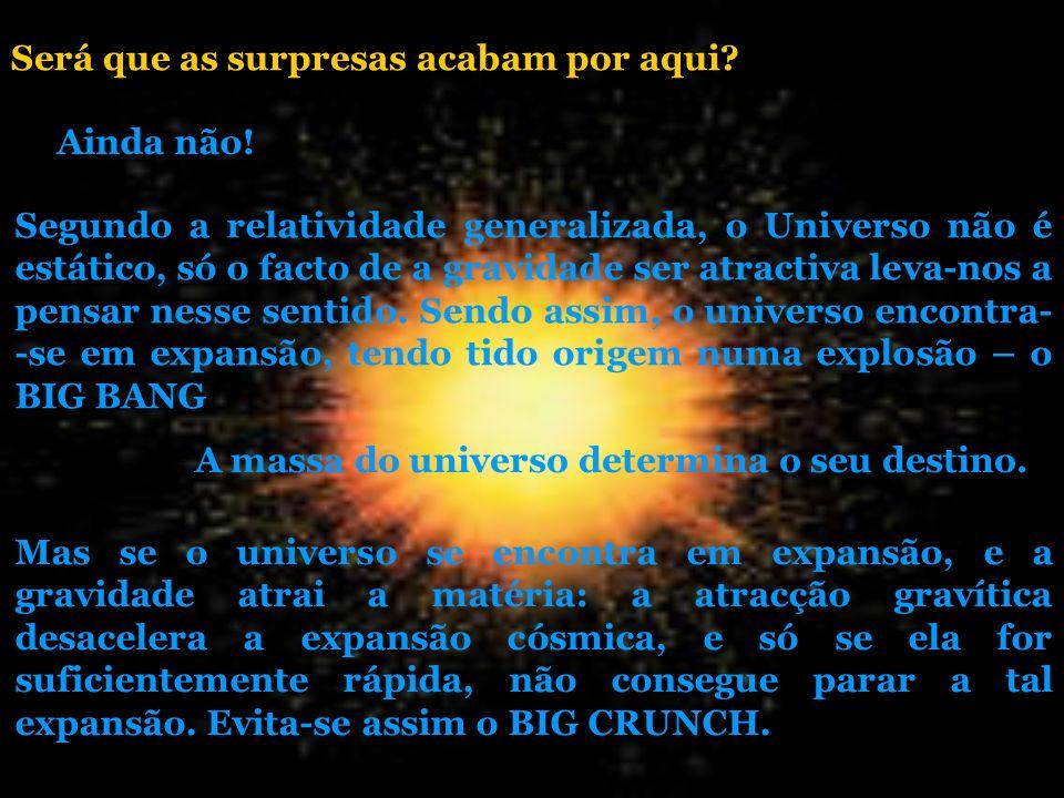 Ainda não! Segundo a relatividade generalizada, o Universo não é estático, só o facto de a gravidade ser atractiva leva-nos a pensar nesse sentido. Se