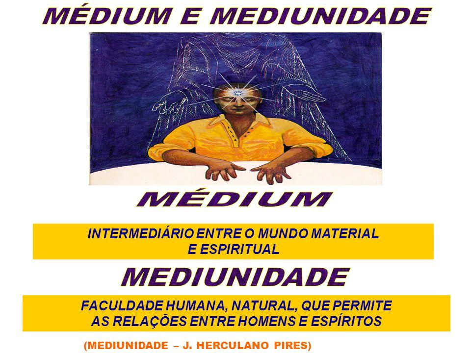 (MEDIUNIDADE – J. HERCULANO PIRES) INTERMEDIÁRIO ENTRE O MUNDO MATERIAL E ESPIRITUAL FACULDADE HUMANA, NATURAL, QUE PERMITE AS RELAÇÕES ENTRE HOMENS E