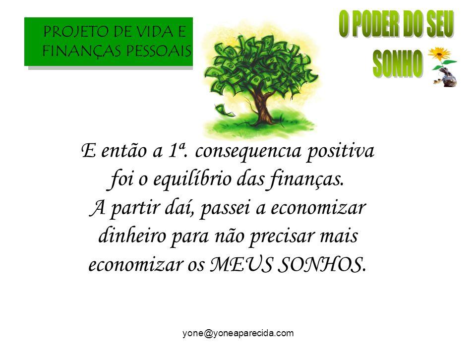 PROJETO DE VIDA E FINANÇAS PESSOAIS yone@yoneaparecida.com E então a 1ª. conseqüência positiva foi o equilíbrio das finanças. A partir daí, passei a e