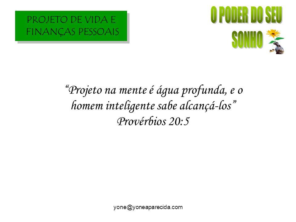 PROJETO DE VIDA E FINANÇAS PESSOAIS yone@yoneaparecida.com Projeto na mente é água profunda, e o homem inteligente sabe alcançá-los Provérbios 20:5