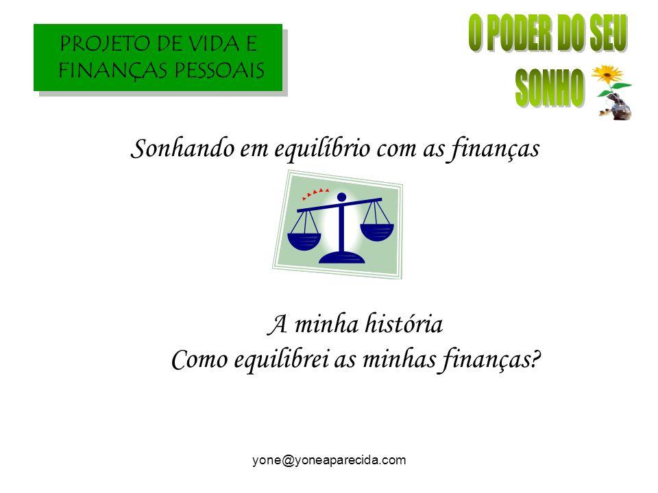 PROJETO DE VIDA E FINANÇAS PESSOAIS yone@yoneaparecida.com Sonhando em equilíbrio com as finanças A minha história Como equilibrei as minhas finanças?