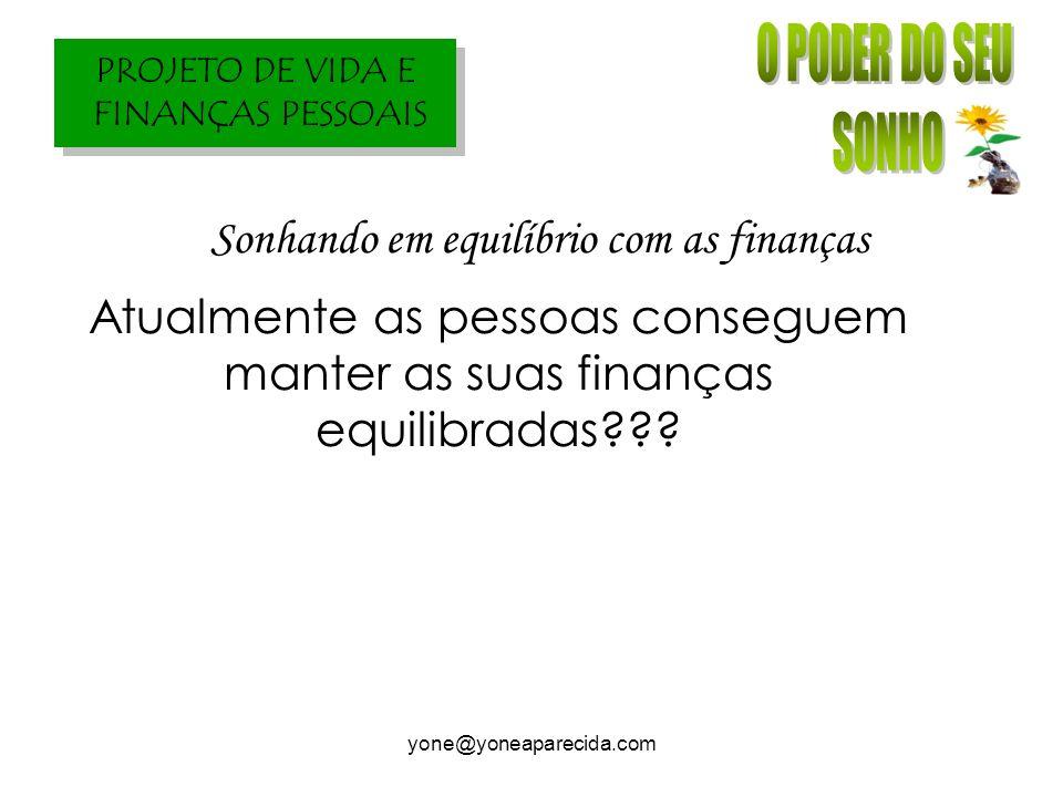 PROJETO DE VIDA E FINANÇAS PESSOAIS yone@yoneaparecida.com Atualmente as pessoas conseguem manter as suas finanças equilibradas??? Sonhando em equilíb