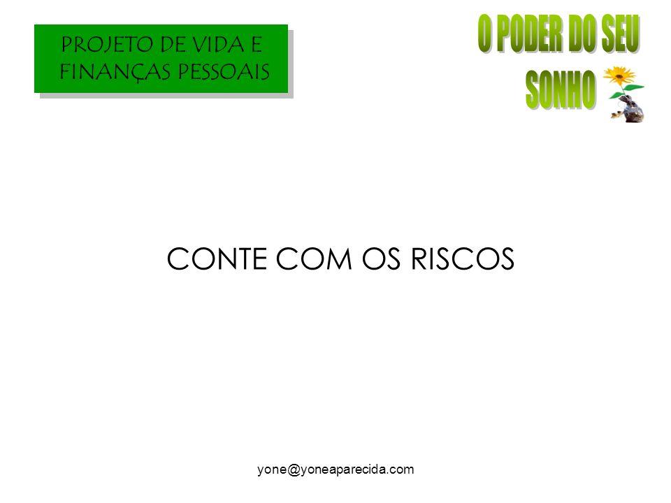 PROJETO DE VIDA E FINANÇAS PESSOAIS yone@yoneaparecida.com CONTE COM OS RISCOS