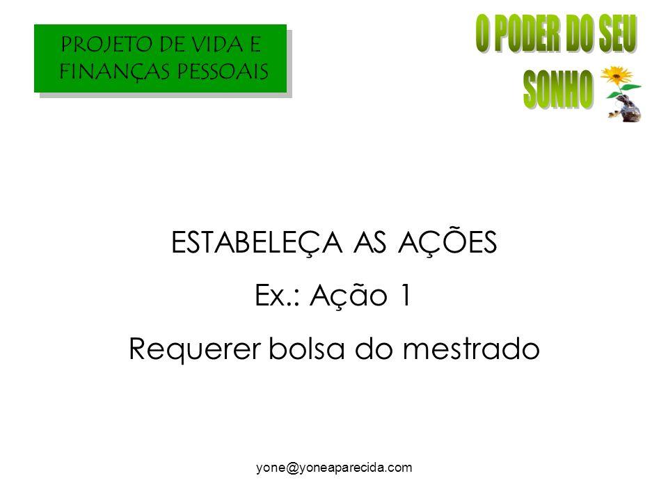 PROJETO DE VIDA E FINANÇAS PESSOAIS yone@yoneaparecida.com ESTABELEÇA AS AÇÕES Ex.: Ação 1 Requerer bolsa do mestrado