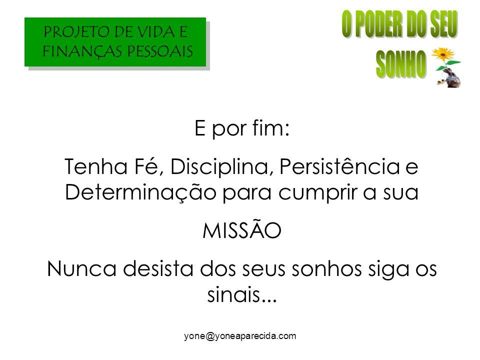 PROJETO DE VIDA E FINANÇAS PESSOAIS yone@yoneaparecida.com E por fim: Tenha Fé, Disciplina, Persistência e Determinação para cumprir a sua MISSÃO Nunc