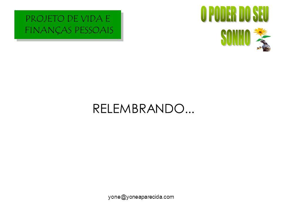 PROJETO DE VIDA E FINANÇAS PESSOAIS yone@yoneaparecida.com RELEMBRANDO...
