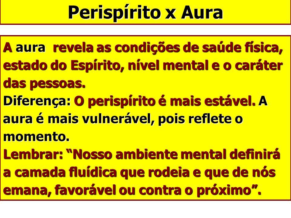 A aura revela as condições de saúde física, estado do Espírito, nível mental e o caráter das pessoas. Diferença: O perispírito é mais estável. A aura