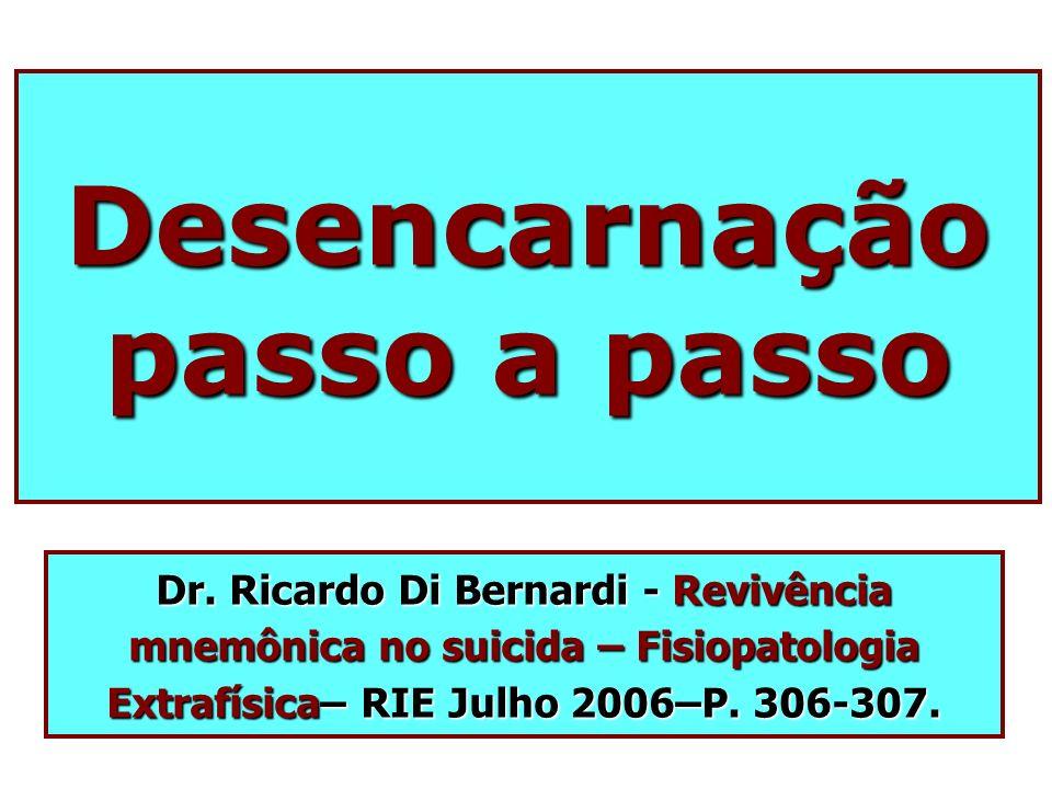 Desencarnação passo a passo Dr. Ricardo Di Bernardi - Revivência mnemônica no suicida – Fisiopatologia Extrafísica– RIE Julho 2006–P. 306-307.
