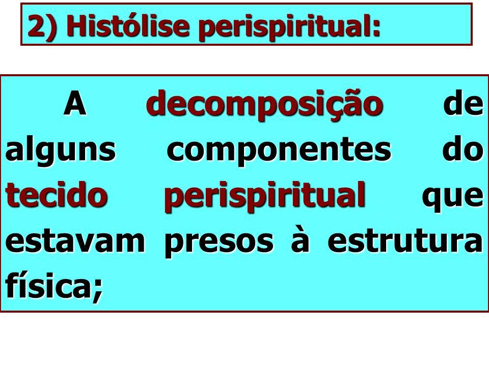 2) Histólise perispiritual: A decomposição de alguns componentes do tecido perispiritual que estavam presos à estrutura física; A decomposição de algu