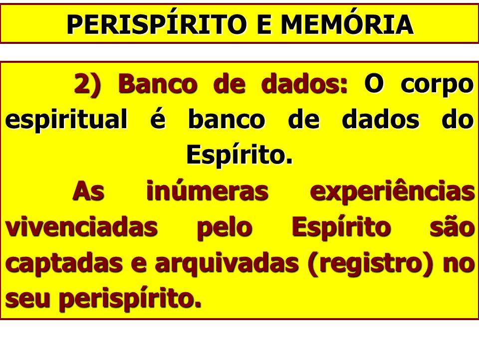 2) Banco de dados: O corpo espiritual é banco de dados do Espírito. As inúmeras experiências vivenciadas pelo Espírito são captadas e arquivadas (regi