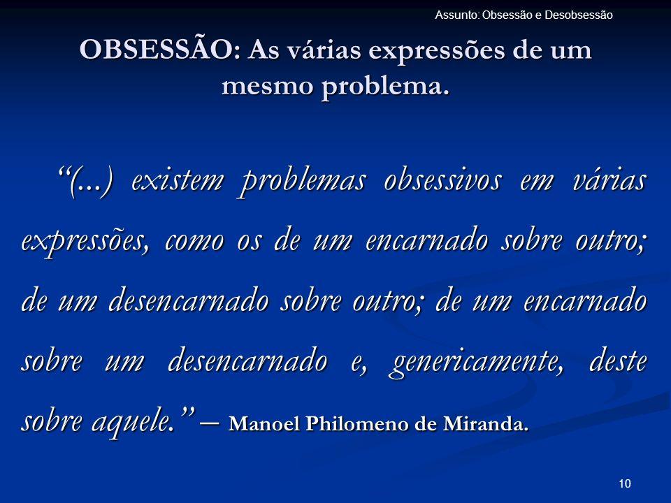 10 Assunto: Obsessão e Desobsessão OBSESSÃO: As várias expressões de um mesmo problema. (...) existem problemas obsessivos em várias expressões, como